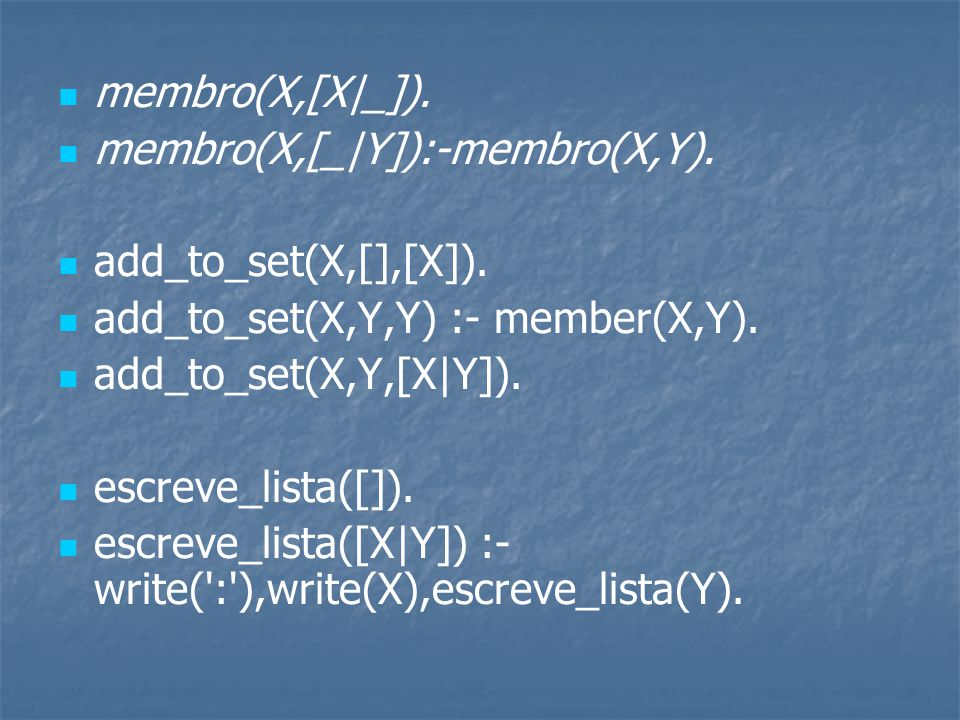 membro(X,[X|_]). membro(X,[_|Y]):-membro(X,Y). add_to_set(X,[],[X]). add_to_set(X,Y,Y) :- member(X,Y).